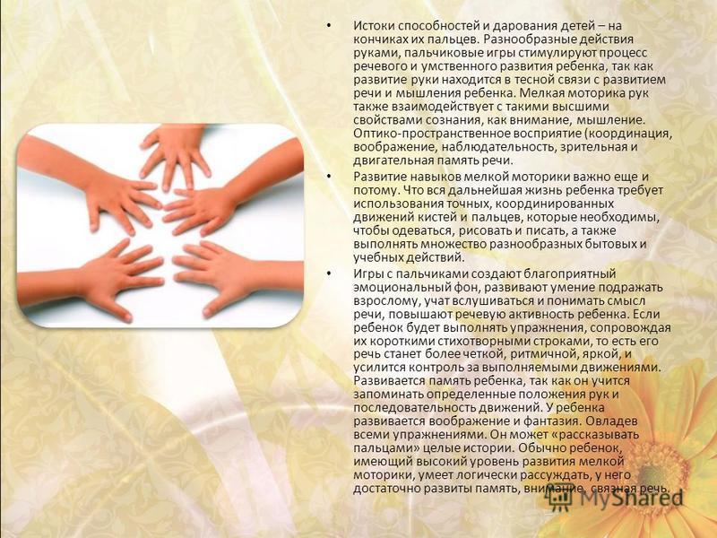 Истоки способностей и дарования детей – на кончиках их пальцев. Разнообразные действия руками, пальчиковые игры стимулируют процесс речевого и умственного развития ребенка, так как развитие руки находится в тесной связи с развитием речи и мышления ре