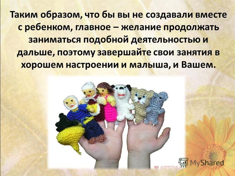Таким образом, что бы вы не создавали вместе с ребенком, главное – желание продолжать заниматься подобной деятельностью и дальше, поэтому завершайте свои занятия в хорошем настроении и малыша, и Вашем.
