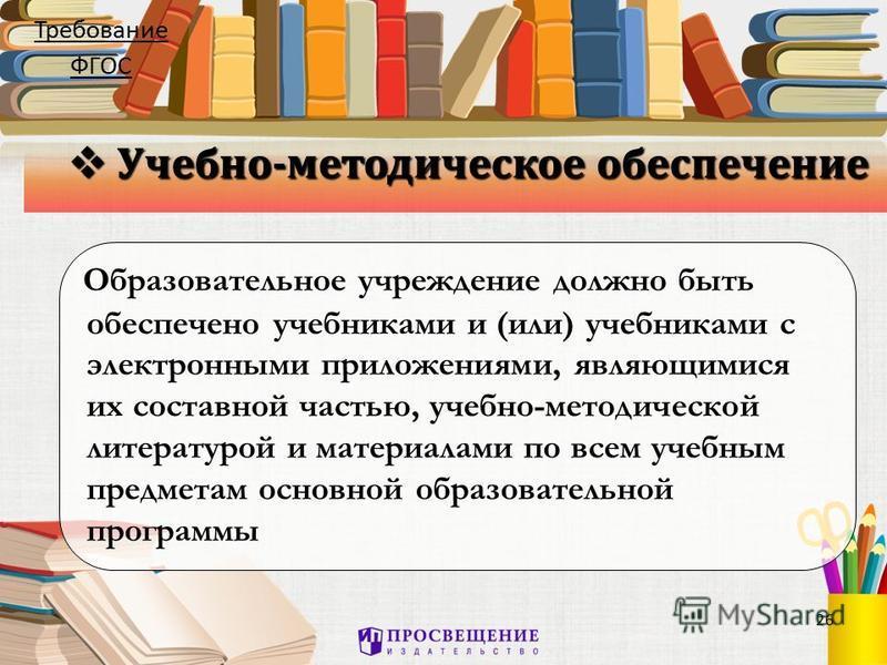 26 Учебно-методическое обеспечение Учебно-методическое обеспечение Образовательное учреждение должно быть обеспечено учебниками и (или) учебниками с электронными приложениями, являющимися их составной частью, учебно-методической литературой и материа