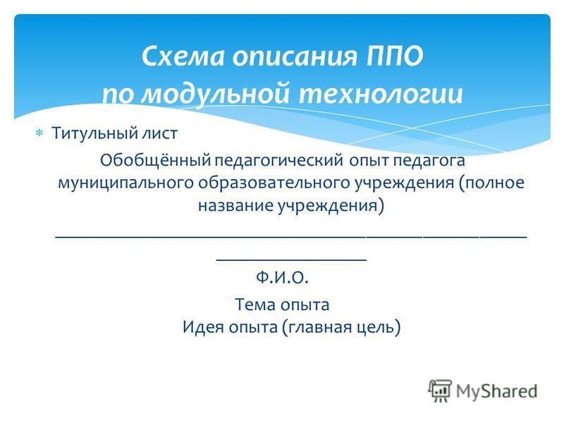 Титульный лист Обобщённый педагогический опыт педагога муниципального образовательного учреждения (полное название учреждения) __________________________________________________ ________________ Ф.И.О. Тема опыта Идея опыта (главная цель) Схема описа