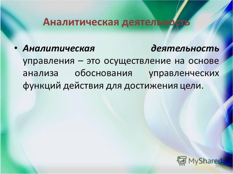 Аналитическая деятельность Аналитическая деятельность управления – это осуществление на основе анализа обоснования управленческих функций действия для достижения цели. 35
