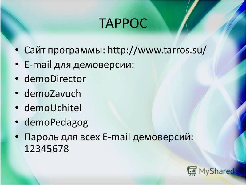 ТАРРОС Сайт программы: http://www.tarros.su/ E-mail для демоверсии: demoDirector demoZavuch demoUchitel demoPedagog Пароль для всех E-mail демоверсий: 12345678