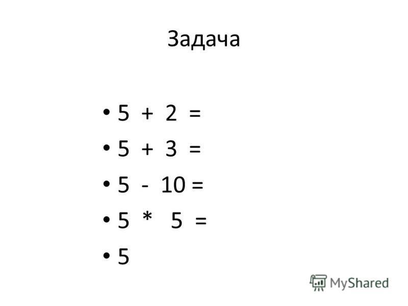 Задача 5 + 2 = 5 + 3 = 5 - 10 = 5 * 5 = 5