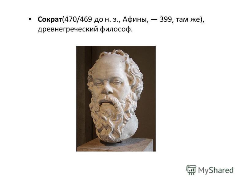 Сократ(470/469 до н. э., Афины, 399, там же), древнегреческий философ.
