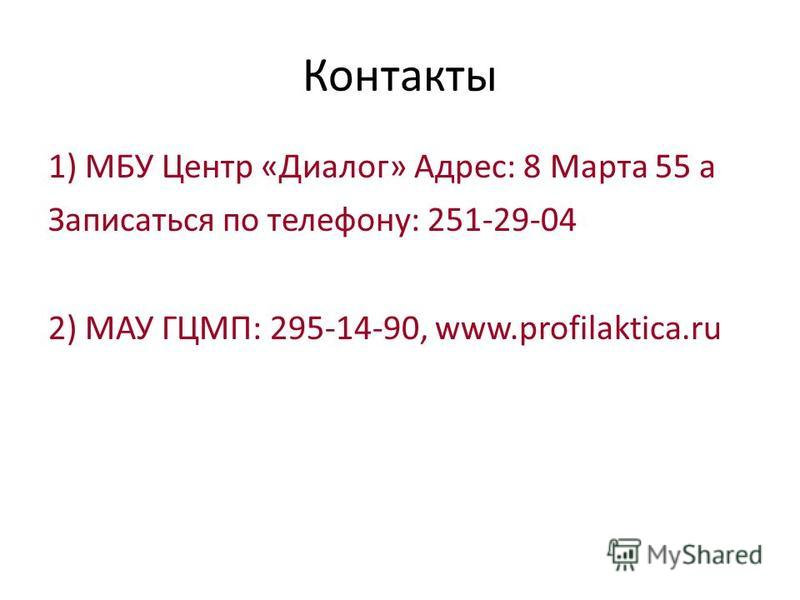 Контакты 1) МБУ Центр «Диалог» Адрес: 8 Марта 55 а Записаться по телефону: 251-29-04 2) МАУ ГЦМП: 295-14-90, www.profilaktica.ru
