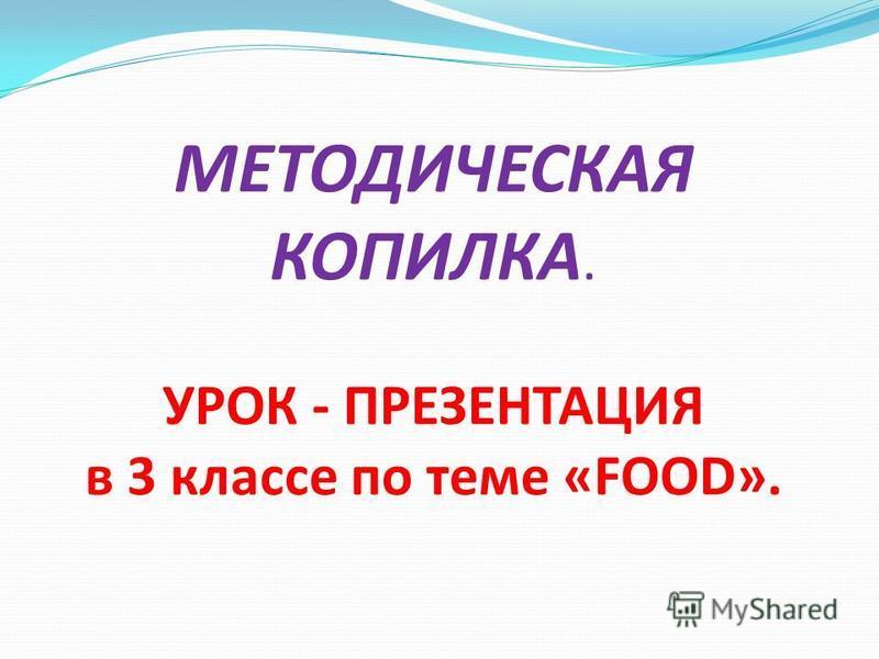 МЕТОДИЧЕСКАЯ КОПИЛКА. УРОК - ПРЕЗЕНТАЦИЯ в 3 классе по теме «FOOD».