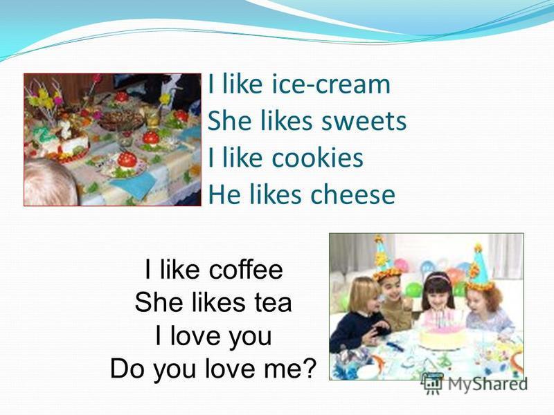 I like ice-cream She likes sweets I like cookies He likes cheese I like coffee She likes tea I love you Do you love me?