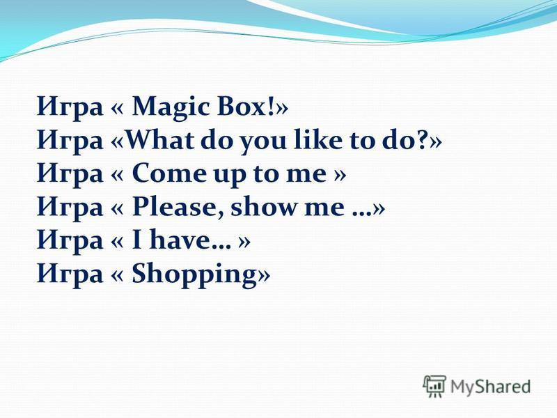 Игра « Magic Box!» Игра «What do you like to do?» Игра « Come up to me » Игра « Please, show me …» Игра « I have… » Игра « Shopping»