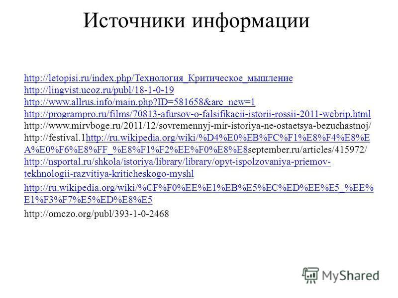 Источники информации http://letopisi.ru/index.php/Технология_Критическое_мышление http://lingvist.ucoz.ru/publ/18-1-0-19 http://www.allrus.info/main.php?ID=581658&arc_new=1 http://programpro.ru/films/70813-afursov-o-falsifikacii-istorii-rossii-2011-w