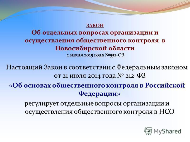 ЗАКОН Об отдельных вопросах организации и осуществления общественного контроля в Новосибирской области 2 июня 2015 года 551- ОЗ Настоящий Закон в соответствии с Федеральным законом от 21 июля 2014 года 212- ФЗ « Об основах общественного контроля в Ро