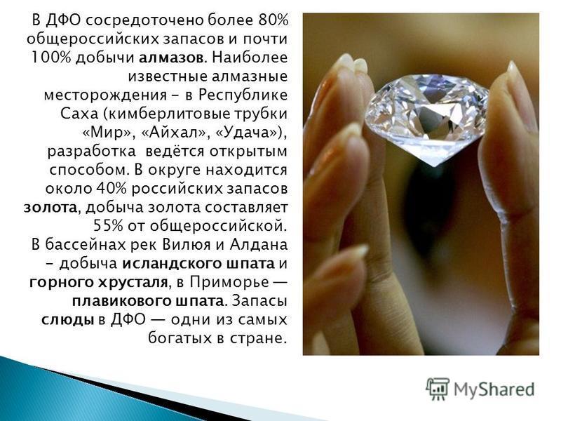 В ДФО сосредоточено более 80% общероссийских запасов и почти 100% добычи алмазов. Наиболее известные алмазные месторождения - в Республике Саха (кимберлитовые трубки «Мир», «Айхал», «Удача»), разработка ведётся открытым способом. В округе находится о