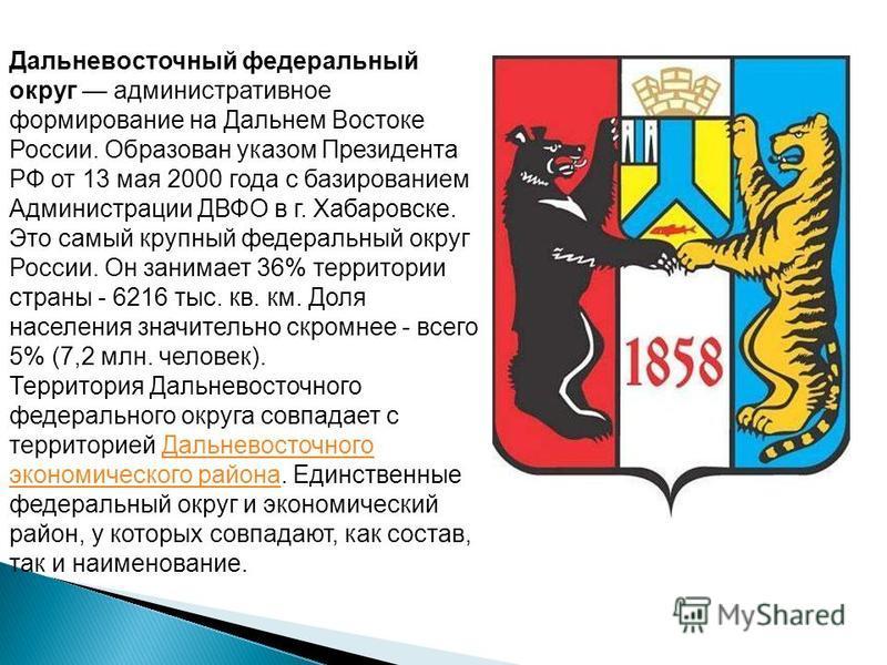 Дальневосточный федеральный округ административное формирование на Дальнем Востоке России. Образован указом Президента РФ от 13 мая 2000 года с базированием Администрации ДВФО в г. Хабаровске. Это самый крупный федеральный округ России. Он занимает 3