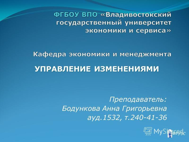 Преподаватель: Бодункова Анна Григорьевна ауд.1532, т.240-41-36 УПРАВЛЕНИЕ ИЗМЕНЕНИЯМИ