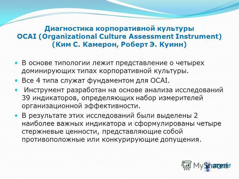Диагностика корпоративной культуры OCAI (Organizational Culture Assessment Instrument) (Ким С. Камерон, Роберт Э. Куинн) В основе типологии лежит представление о четырех доминирующих типах корпоративной культуры. Все 4 типа служат фундаментом для OCA