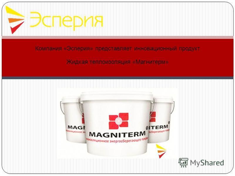Компания «Эсперия» представляет инновационный продукт Жидкая теплоизоляция «Магнитерм»