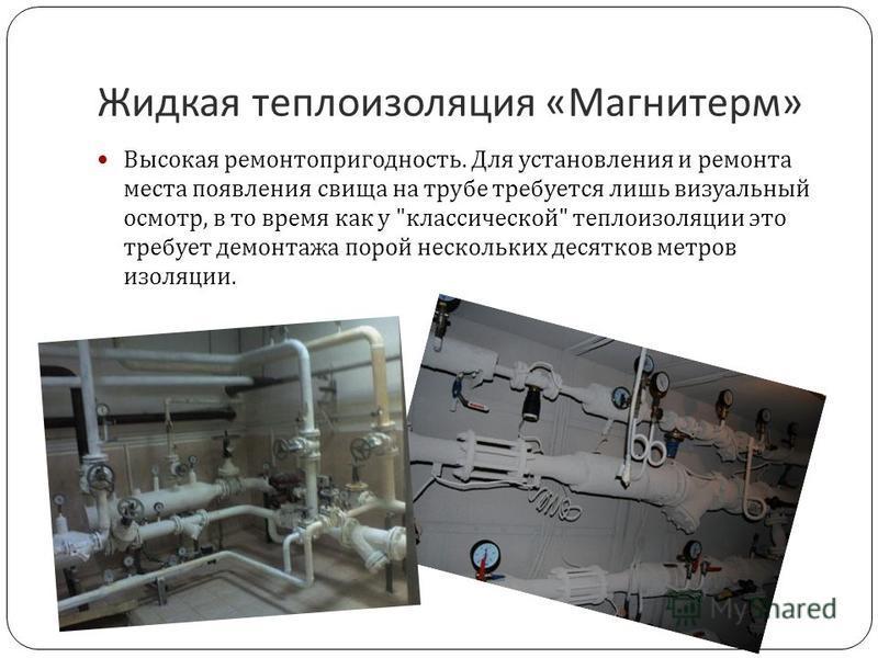 Жидкая теплоизоляция « Магнитерм » Высокая ремонтопригодность. Для установления и ремонта места появления свища на трубе требуется лишь визуальный осмотр, в то время как у