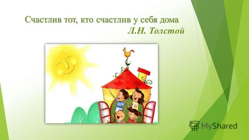 Счастлив тот, кто счастлив у себя дома Счастлив тот, кто счастлив у себя дома Л.Н. Толстой