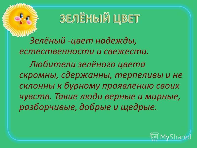 Зелёный -цвет надежды, естественности и свежести. Любители зелёного цвета скромны, сдержанны, терпеливы и не склонны к бурному проявлению своих чувств. Такие люди верные и мирные, разборчивые, добрые и щедрые.