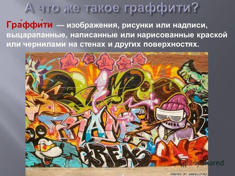 Гра́фи́ты изображения, рисунки или надписи, выцарапанные, написанные или нарисованные краской или чернилами на стенах и других поверхностях.