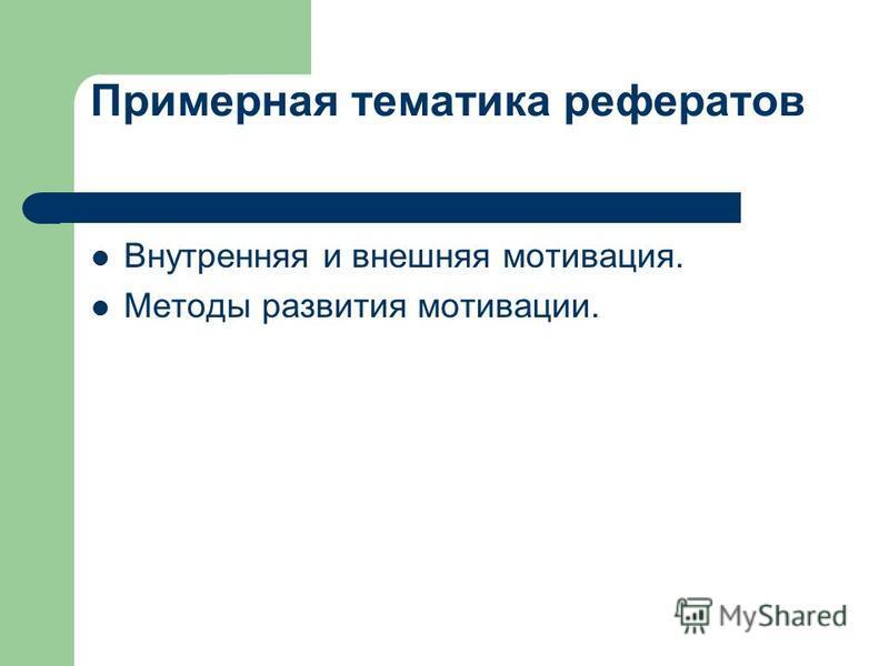 Примерная тематика рефератов Внутренняя и внешняя мотивация. Методы развития мотивации.
