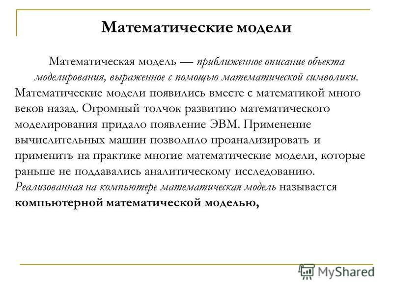 Математические модели Математическая модель приближенное описание объекта моделирования, выраженное с помощью математической символики. Математические модели появились вместе с математикой много веков назад. Огромный толчок развитию математического м