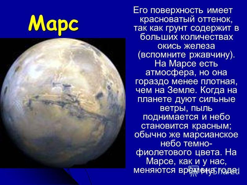 Марс Его поверхность имеет красноватый оттенок, так как грунт содержит в больших количествах окись железа (вспомните ржавчину). На Марсе есть атмосфера, но она гораздо менее плотная, чем на Земле. Когда на планете дуют сильные ветры, пыль поднимается