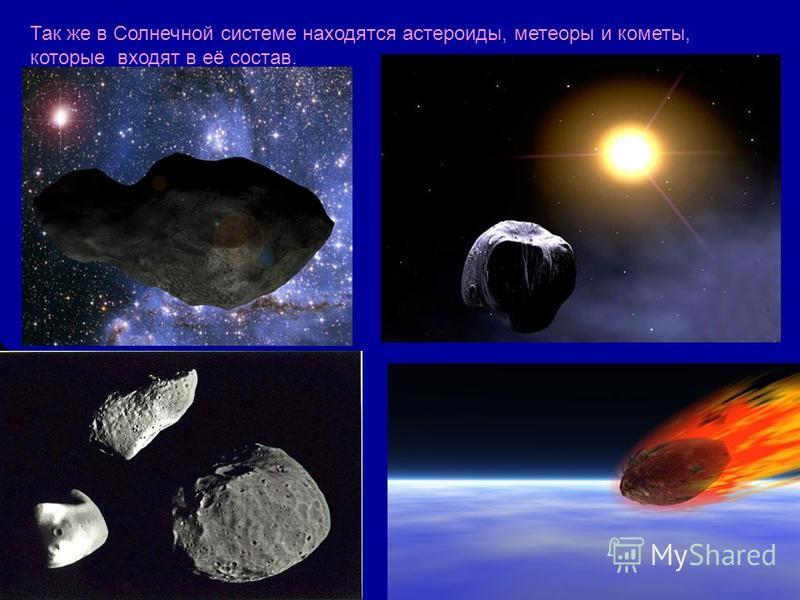 Так же в Солнечной системе находятся астероиды, метеоры и кометы, которые входят в её состав.