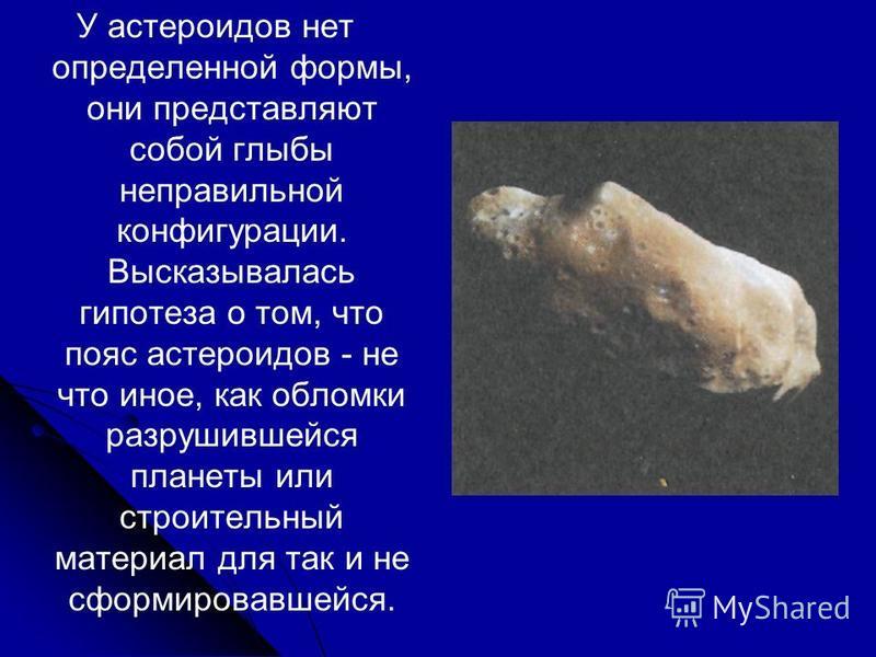 У астероидов нет определенной формы, они представляют собой глыбы неправильной конфигурации. Высказывалась гипотеза о том, что пояс астероидов - не что иное, как обломки разрушившейся планеты или строительный материал для так и не сформировавшейся.