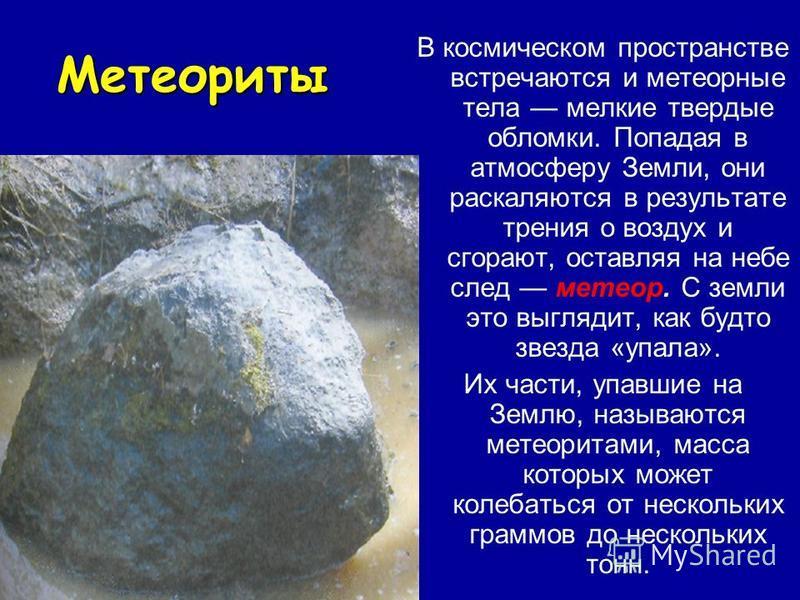Метеориты В космическом пространстве встречаются и метеорные тела мелкие твердые обломки. Попадая в атмосферу Земли, они раскаляются в результате трения о воздух и сгорают, оставляя на небе след метеор. С земли это выглядит, как будто звезда «упала».