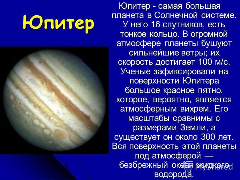 Юпитер Юпитер - самая большая планета в Солнечной системе. У него 16 спутников, есть тонкое кольцо. В огромной атмосфере планеты бушуют сильнейшие ветры; их скорость достигает 100 м/с. Ученые зафиксировали на поверхности Юпитера большое красное пятно