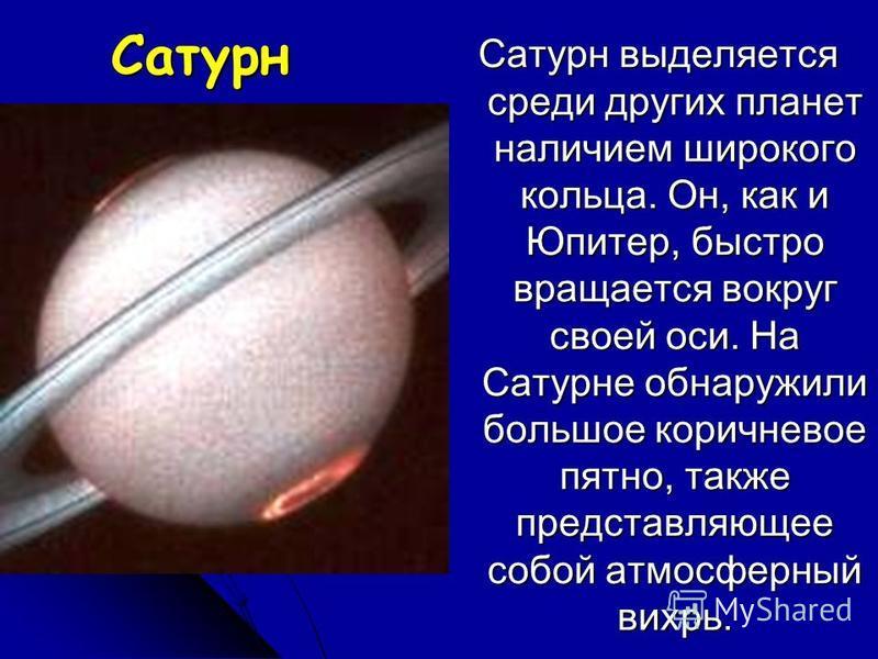 Сатурн Сатурн выделяется среди других планет наличием широкого кольца. Он, как и Юпитер, быстро вращается вокруг своей оси. На Сатурне обнаружили большое коричневое пятно, также представляющее собой атмосферный вихрь.