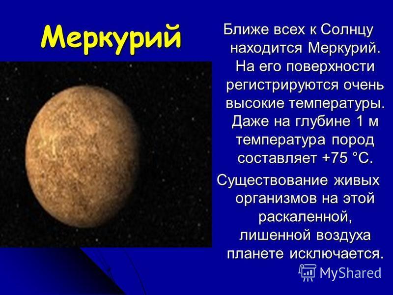 Меркурий Ближе всех к Солнцу находится Меркурий. На его поверхности регистрируются очень высокие температуры. Даже на глубине 1 м температура пород составляет +75 °С. Существование живых организмов на этой раскаленной, лишенной воздуха планете исключ