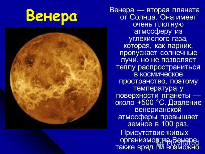 Венера Венера вторая планета от Солнца. Она имеет очень плотную атмосферу из углекислого газа, которая, как парник, пропускает солнечные лучи, но не позволяет теплу распространиться в космическое пространство, поэтому температура у поверхности планет