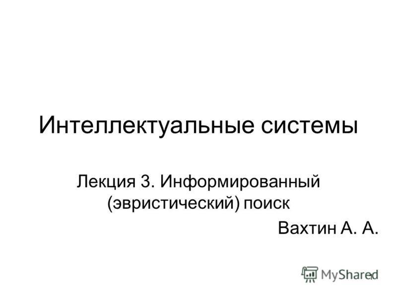 1 Интеллектуальные системы Лекция 3. Информированный (эвристический) поиск Вахтин А. А.