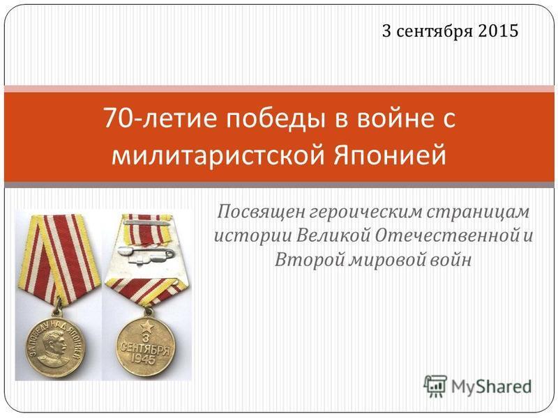 Посвящен героическим страницам истории Великой Отечественной и Второй мировой войн 70- летие победы в войне с милитаристской Японией 3 сентября 2015