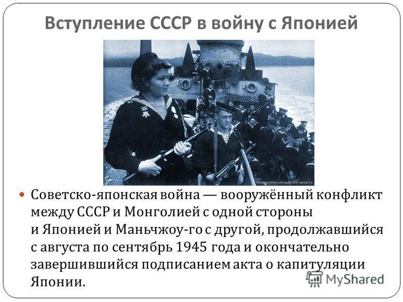 Вступление СССР в войну с Японией Советско - японская война вооружённый конфликт между СССР и Монголией с одной стороны и Японией и Маньчжоу - го с другой, продолжавшийся с августа по сентябрь 1945 года и окончательно завершившийся подписанием акта о