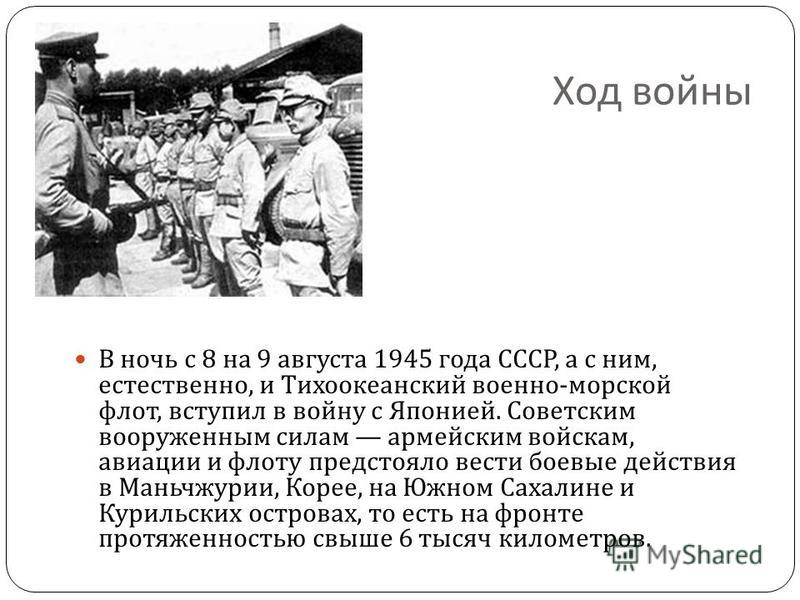 Ход войны В ночь с 8 на 9 августа 1945 года СССР, а с ним, естественно, и Тихоокеанский военно - морской флот, вступил в войну с Японией. Советским вооруженным силам армейским войскам, авиации и флоту предстояло вести боевые действия в Маньчжурии, Ко