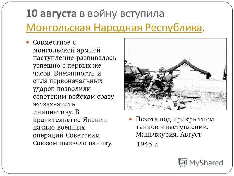 10 августа в войну вступила Монгольская Народная Республика. Монгольская Народная Республика Совместное с монгольской армией наступление развивалось успешно с первых же часов. Внезапность и сила первоначальных ударов позволили советским войскам сразу