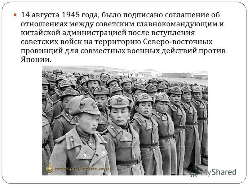 14 августа 1945 года, было подписано соглашение об отношениях между советским главнокомандующим и китайской администрацией после вступления советских войск на территорию Северо - восточных провинций для совместных военных действий против Японии.