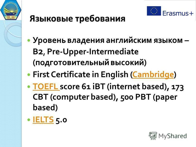Языковые требования Уровень владения английским языком – B 2, Pre-Upper-Intermediate ( подготовительный высокий ) First Certificate in English (Cambridge)Cambridge TOEFL score 61 iBT (internet based), 173 CBT (computer based), 500 PBT (paper based) T