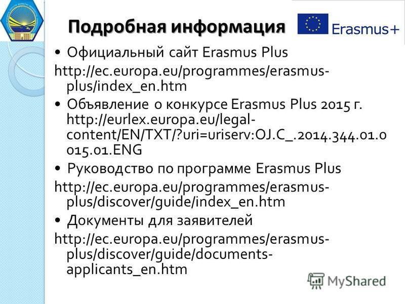 Подробная информация Официальный сайт Erasmus Plus http://ec.europa.eu/programmes/erasmus- plus/index_en.htm Объявление о конкурсе Erasmus Plus 2015 г. http://eurlex.europa.eu/legal- content/EN/TXT/?uri=uriserv:OJ.C_.2014.344.01.0 015.01. ENG Руковод