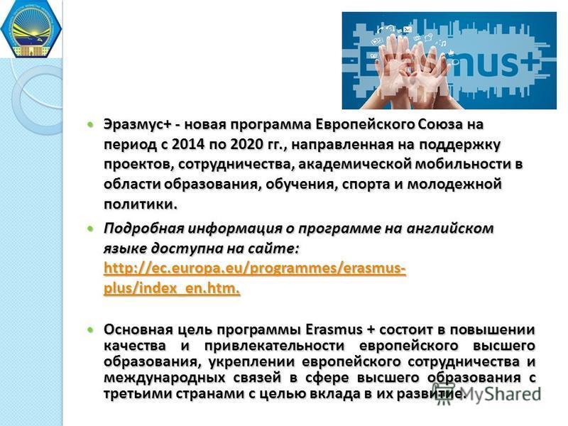 Эразмус+ - новая программа Европейского Союза на период с 2014 по 2020 гг., направленная на поддержку проектов, сотрудничества, академической мобильности в области образования, обучения, спорта и молодежной политики. Эразмус+ - новая программа Европе