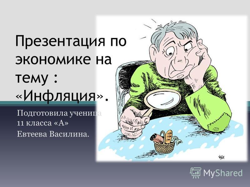 Презентация по экономике на тему : «Инфляция». Подготовила ученица 11 класса «А» Евтеева Василина.