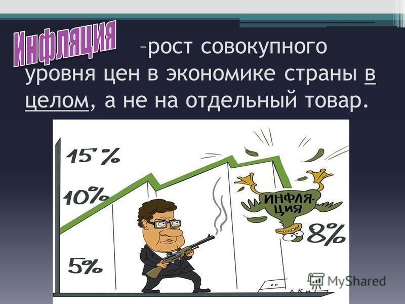 –рост совокупного уровня цен в экономике страны в целом, а не на отдельный товар.