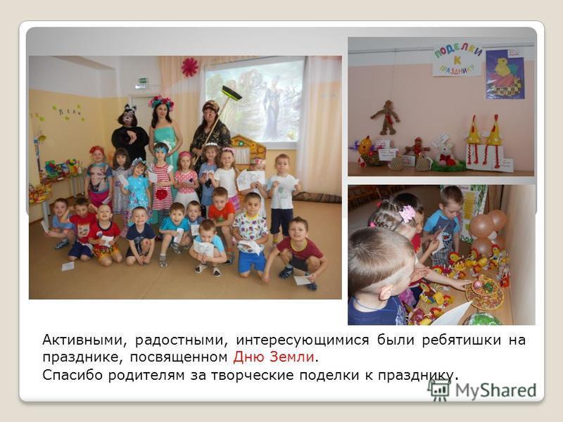 Активными, радостными, интересующимися были ребятишки на празднике, посвященном Дню Земли. Спасибо родителям за творческие поделки к празднику.