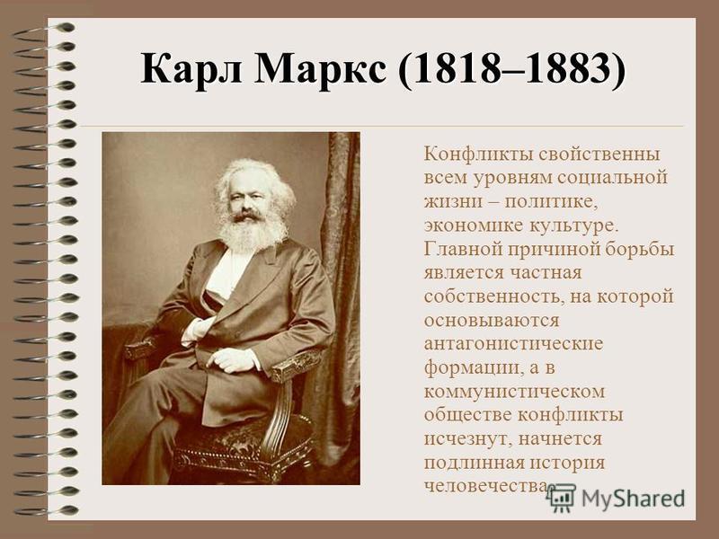 Карл Маркс (1818–1883) Конфликты свойственны всем уровням социальной жизни – политике, экономике культуре. Главной причиной борьбы является частная собственность, на которой основываются антагонистические формации, а в коммунистическом обществе конфл