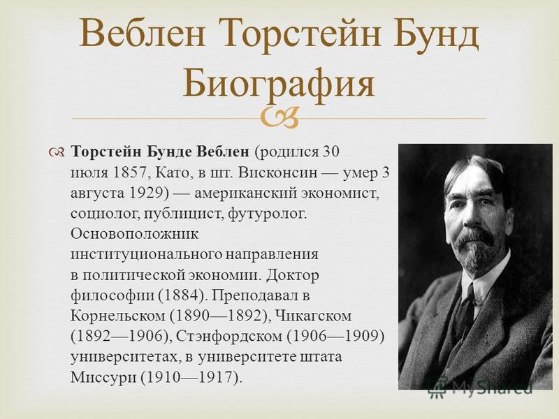 Торстейн Бунде Веблен ( родился 30 июля 1857, Като, в шт. Висконсин умер 3 августа 1929) американский экономист, социолог, публицист, футуролог. Основоположник институционального направления в политической экономии. Доктор философии (1884). Преподава