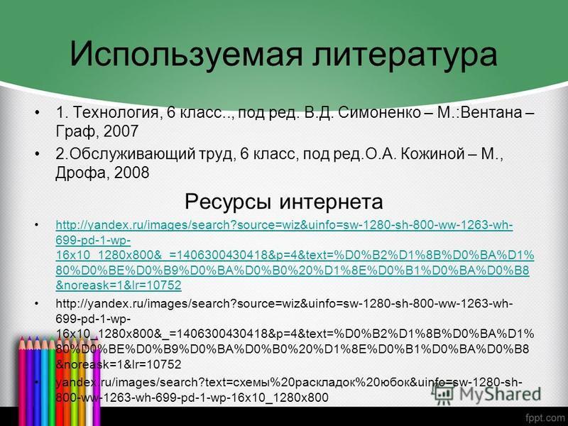 Используемая литература 1. Технология, 6 класс.., под ред. В.Д. Симоненко – М.:Вентана – Граф, 2007 2. Обслуживающий труд, 6 класс, под ред.О.А. Кожиной – М., Дрофа, 2008 Ресурсы интернета http://yandex.ru/images/search?source=wiz&uinfo=sw-1280-sh-80