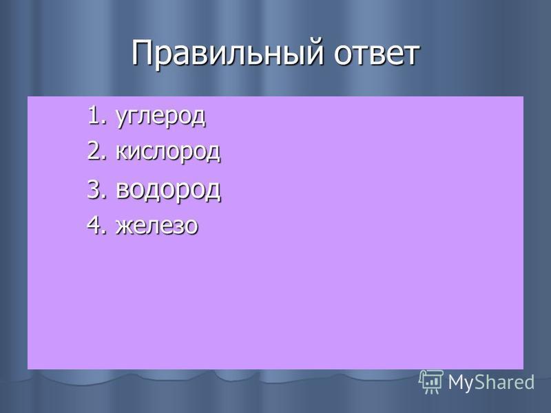 Правильный ответ 1. углерод 1. углерод 2. кислород 2. кислород 3. водород 3. водород 4. железо 4. железо