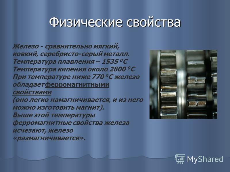 Физические свойства Железо - сравнительно мягкий, ковкий, серебристо-серый металл. Температура плавления – 1535 0 С Температура кипения около 2800 0 С При температуре ниже 770 0 С железо обладает ферромагнитными свойствами (оно легко намагничивается,
